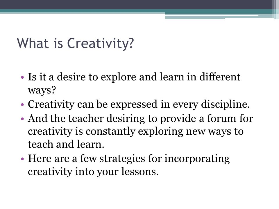 What is Creativity Is it a desire to explore and learn in different ways Creativity can be expressed in every discipline.