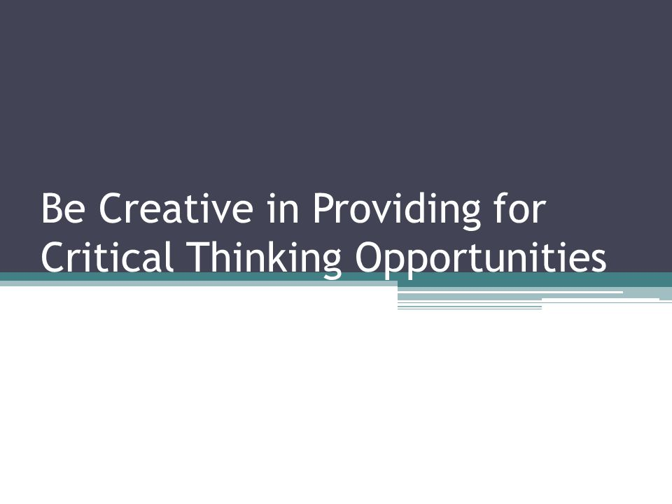 Be Creative in Providing for Critical Thinking Opportunities