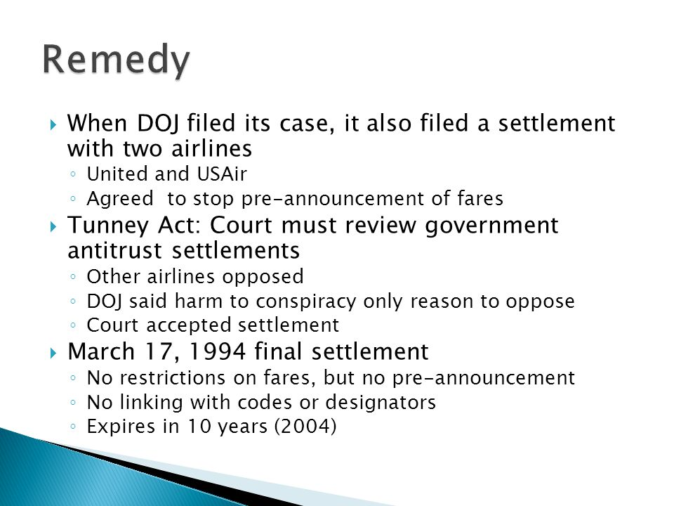 Remedy When DOJ filed its case, it also filed a settlement with two airlines. United and USAir. Agreed to stop pre-announcement of fares.