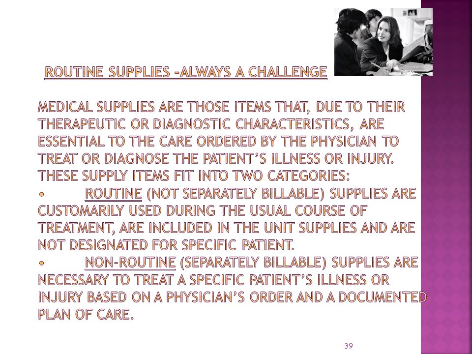 Routine Supplies –always a challenge Medical supplies are those items that, due to their therapeutic or diagnostic characteristics, are essential to the care ordered by the physician to treat or diagnose the patient's illness or injury.