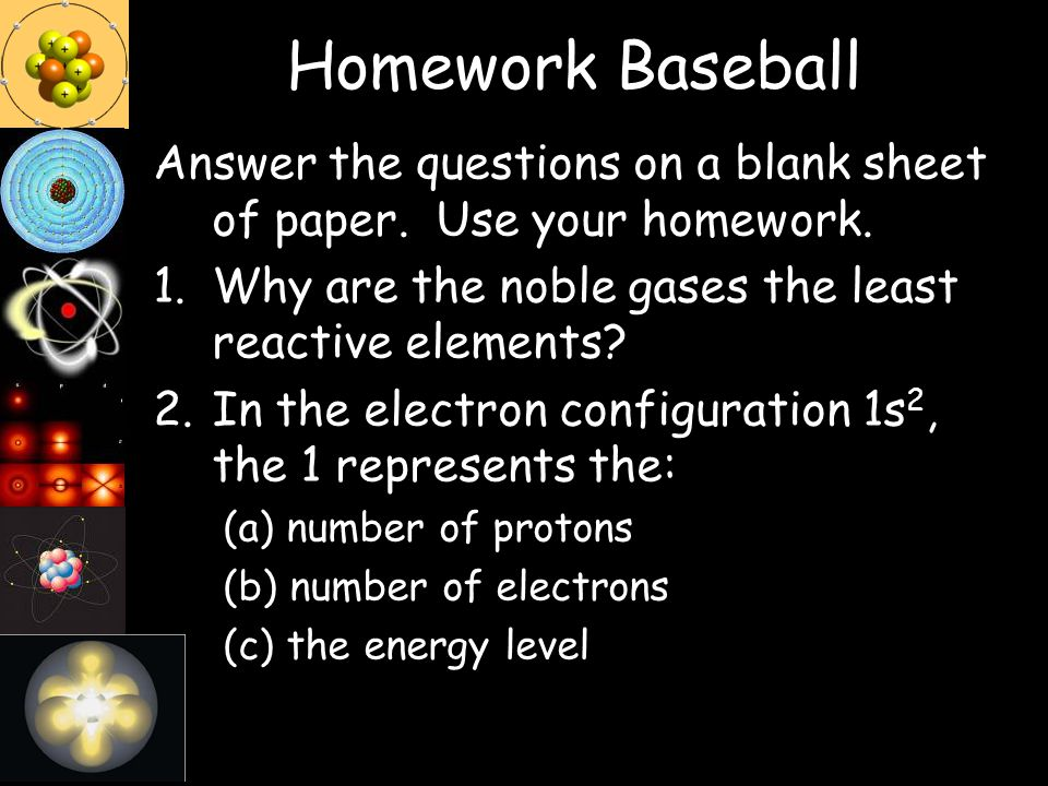 Homework Baseball Answer the questions on a blank sheet of paper. Use your homework. Why are the noble gases the least reactive elements