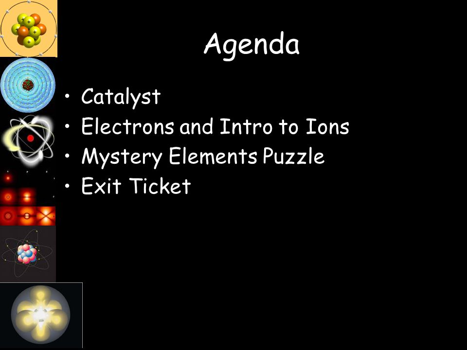 Agenda Catalyst Electrons and Intro to Ions Mystery Elements Puzzle