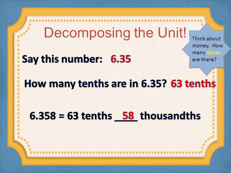 6.358 = 63 tenths ____ thousandths