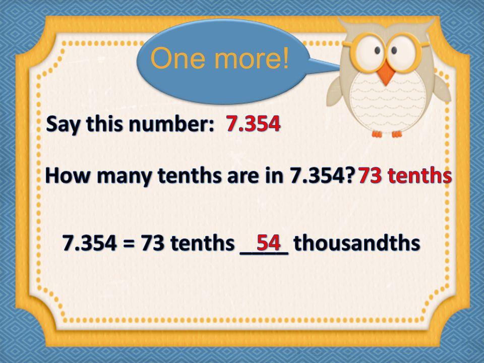 7.354 = 73 tenths ____ thousandths