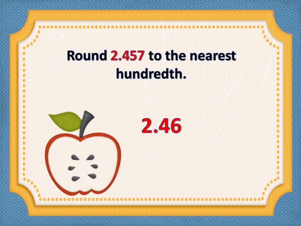 Round 2.457 to the nearest hundredth.