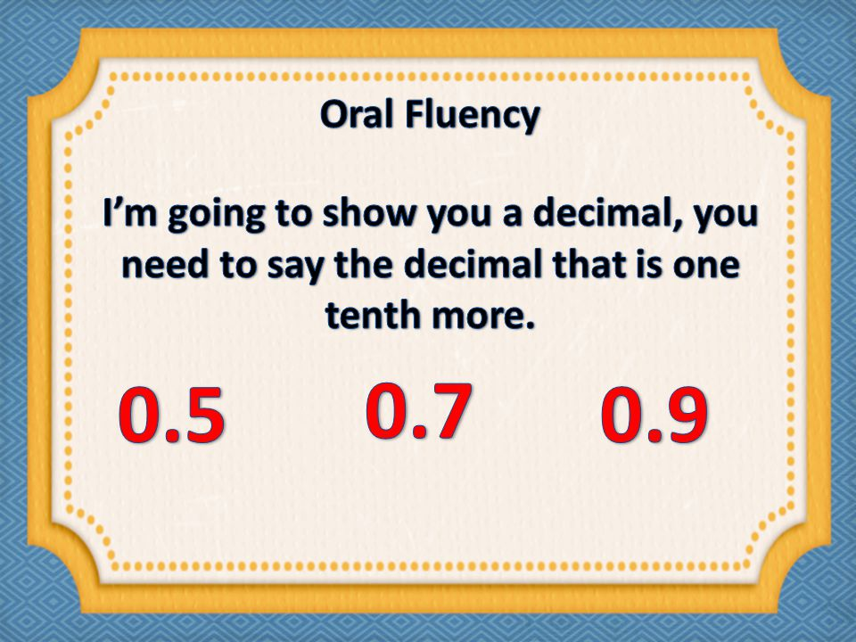 Oral Fluency I'm going to show you a decimal, you need to say the decimal that is one tenth more. 0.5.