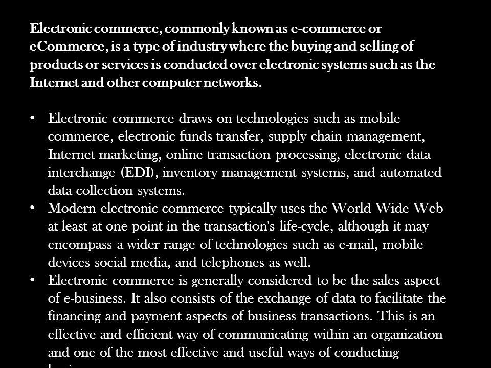 Electronic commerce, commonly known as e-commerce or eCommerce, is a type of industry where the buying and selling of products or services is conducted over electronic systems such as the Internet and other computer networks.