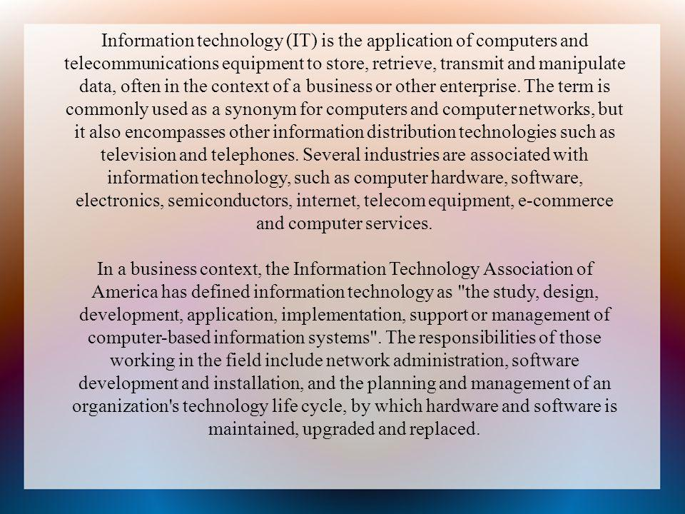 Information technology (IT) is the application of computers and telecommunications equipment to store, retrieve, transmit and manipulate data, often in the context of a business or other enterprise. The term is commonly used as a synonym for computers and computer networks, but it also encompasses other information distribution technologies such as television and telephones. Several industries are associated with information technology, such as computer hardware, software, electronics, semiconductors, internet, telecom equipment, e-commerce and computer services.