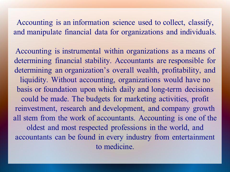Accounting is an information science used to collect, classify, and manipulate financial data for organizations and individuals.