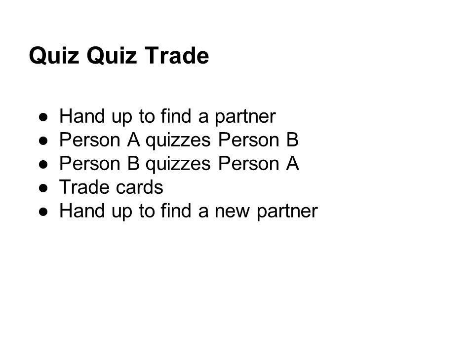 Quiz Quiz Trade Hand up to find a partner Person A quizzes Person B