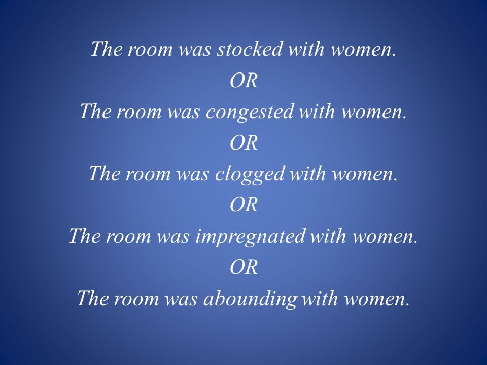 The room was stocked with women. OR The room was congested with women