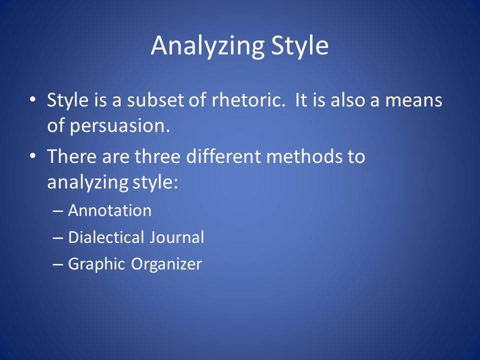 Analyzing Style Style is a subset of rhetoric. It is also a means of persuasion. There are three different methods to analyzing style: