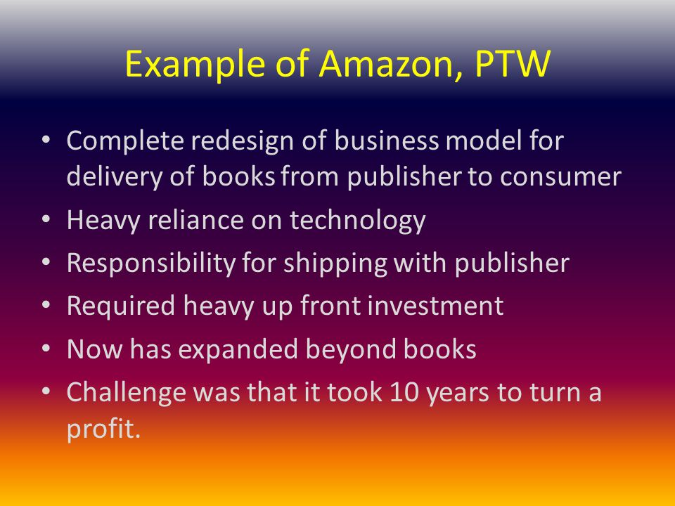 Example of Amazon, PTW Complete redesign of business model for delivery of books from publisher to consumer.