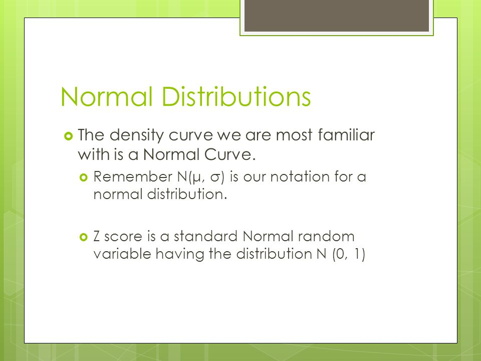 Normal Distributions The density curve we are most familiar with is a Normal Curve. Remember N(μ, σ) is our notation for a normal distribution.