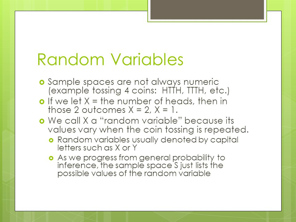 Random Variables Sample spaces are not always numeric (example tossing 4 coins: HTTH, TTTH, etc.)