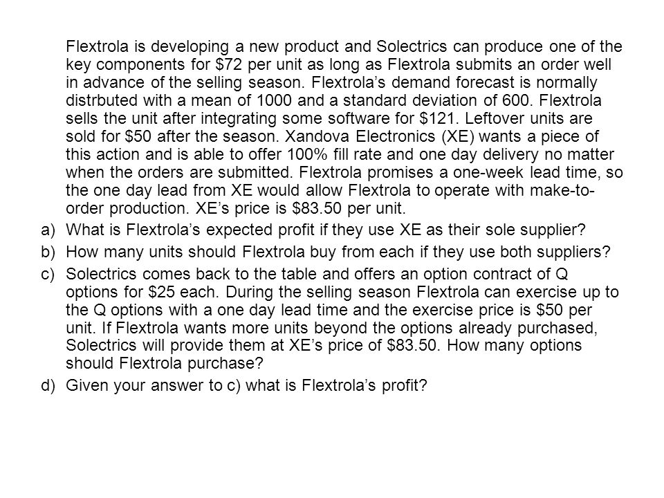 Flextrola is developing a new product and Solectrics can produce one of the key components for $72 per unit as long as Flextrola submits an order well in advance of the selling season. Flextrola's demand forecast is normally distrbuted with a mean of 1000 and a standard deviation of 600. Flextrola sells the unit after integrating some software for $121. Leftover units are sold for $50 after the season. Xandova Electronics (XE) wants a piece of this action and is able to offer 100% fill rate and one day delivery no matter when the orders are submitted. Flextrola promises a one-week lead time, so the one day lead from XE would allow Flextrola to operate with make-to-order production. XE's price is $83.50 per unit.