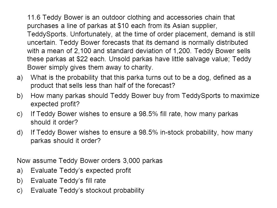 11.6 Teddy Bower is an outdoor clothing and accessories chain that purchases a line of parkas at $10 each from its Asian supplier, TeddySports. Unfortunately, at the time of order placement, demand is still uncertain. Teddy Bower forecasts that its demand is normally distributed with a mean of 2,100 and standard deviation of 1,200. Teddy Bower sells these parkas at $22 each. Unsold parkas have little salvage value; Teddy Bower simply gives them away to charity.