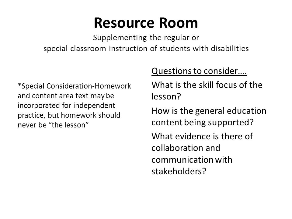 Resource Room Supplementing the regular or special classroom instruction of students with disabilities