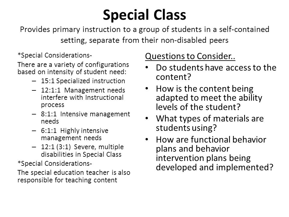 Special Class Provides primary instruction to a group of students in a self-contained setting, separate from their non-disabled peers