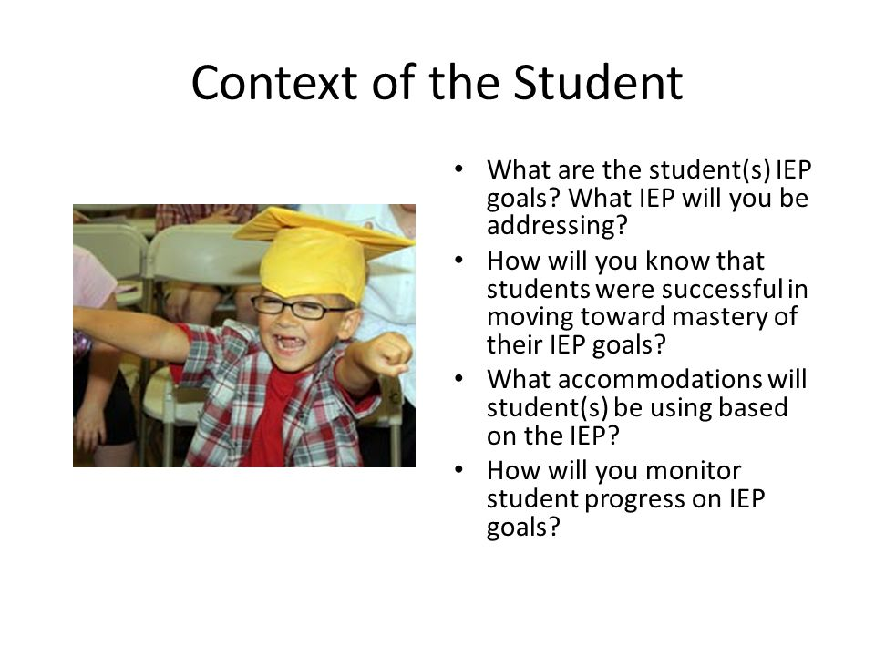 Context of the Student What are the student(s) IEP goals What IEP will you be addressing