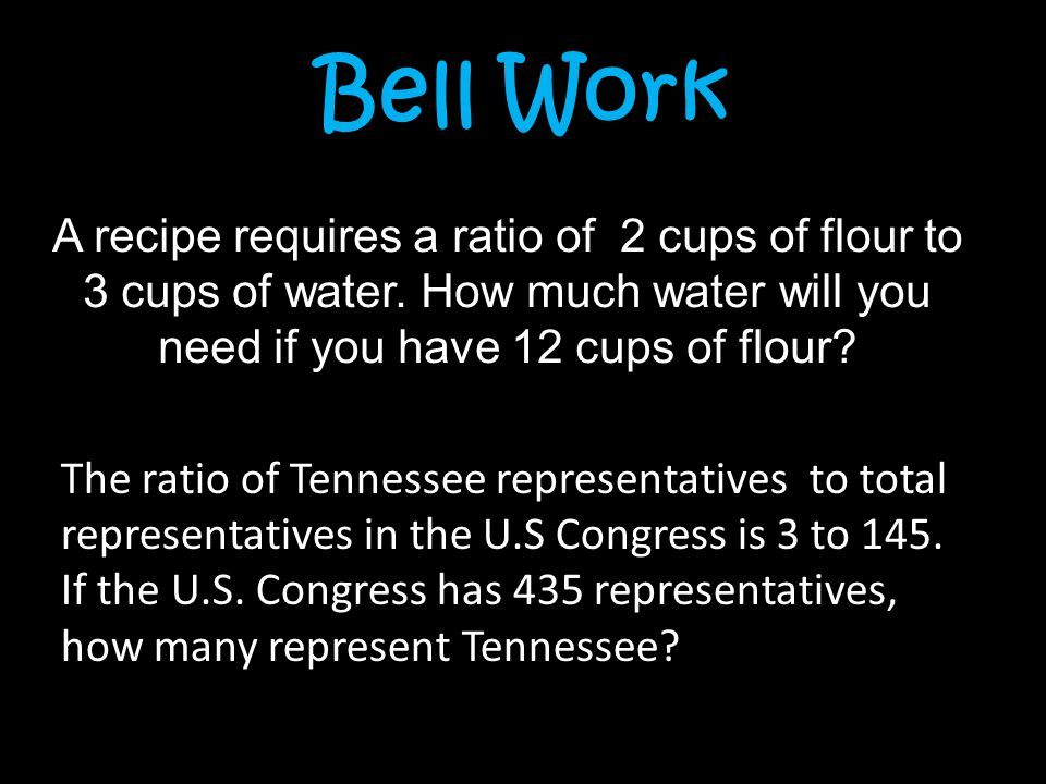 Bell Work A recipe requires a ratio of 2 cups of flour to 3 cups of water. How much water will you need if you have 12 cups of flour