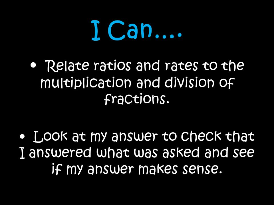 I Can…. • Relate ratios and rates to the multiplication and division of fractions.
