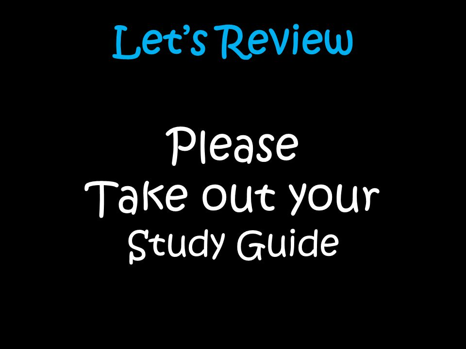 Let's Review Please Take out your Study Guide