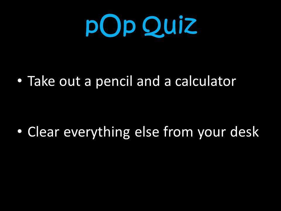 pOp Quiz Take out a pencil and a calculator