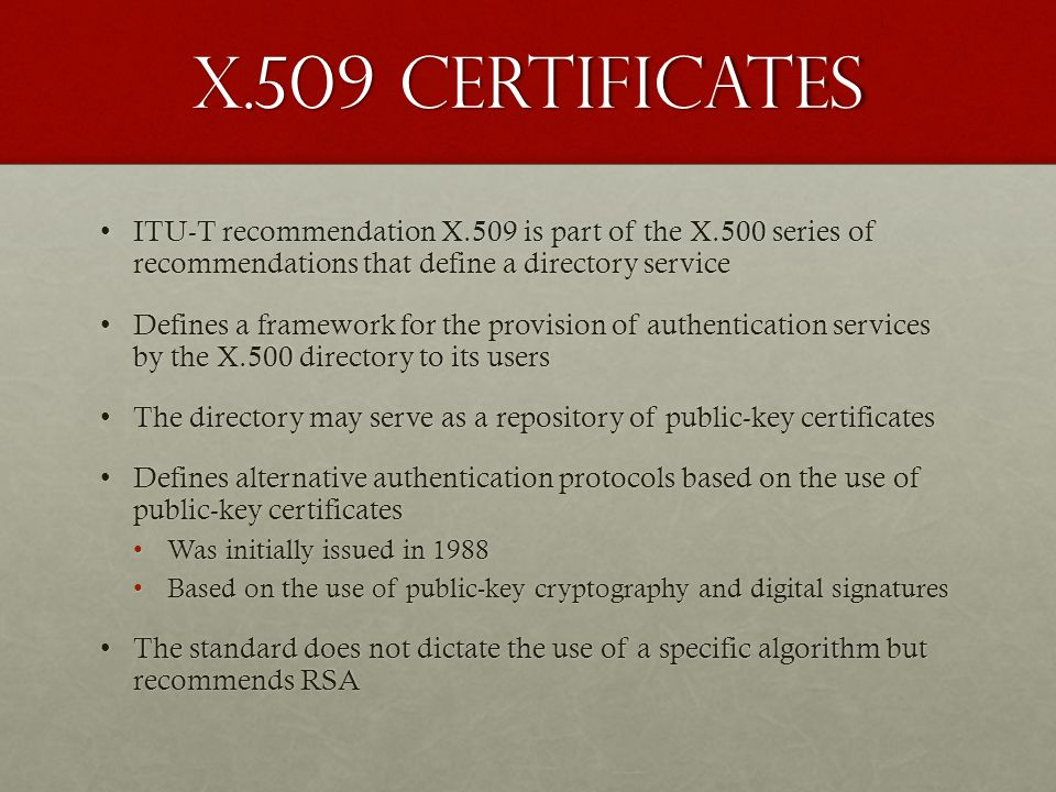 X.509 Certificates ITU-T recommendation X.509 is part of the X.500 series of recommendations that define a directory service.