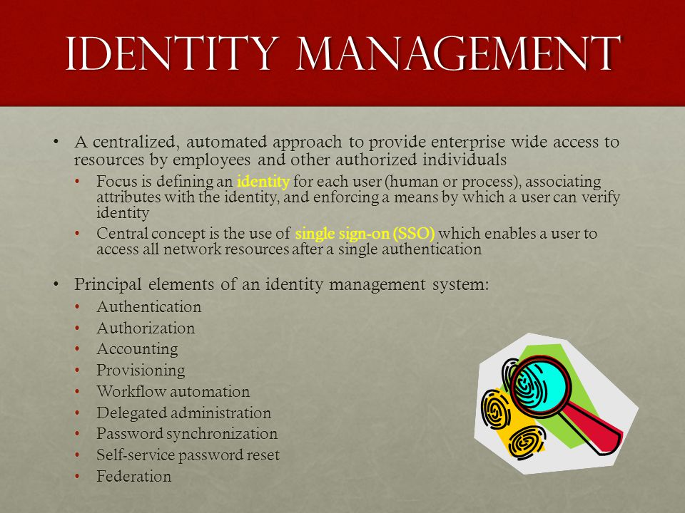Identity Management A centralized, automated approach to provide enterprise wide access to resources by employees and other authorized individuals.