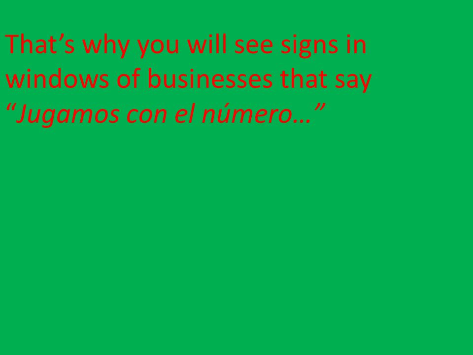 That's why you will see signs in windows of businesses that say Jugamos con el número…