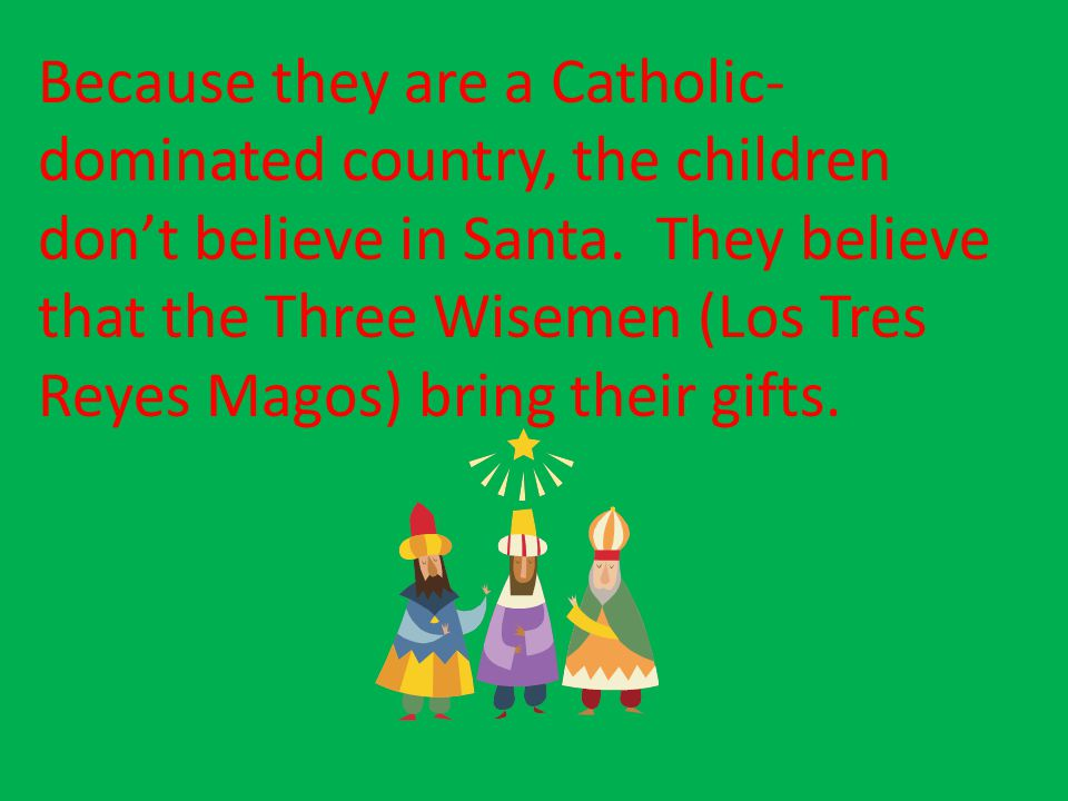 Because they are a Catholic-dominated country, the children don't believe in Santa.
