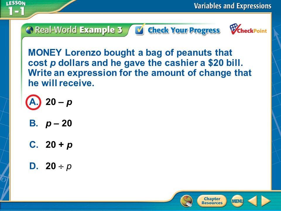 MONEY Lorenzo bought a bag of peanuts that cost p dollars and he gave the cashier a $20 bill. Write an expression for the amount of change that he will receive.