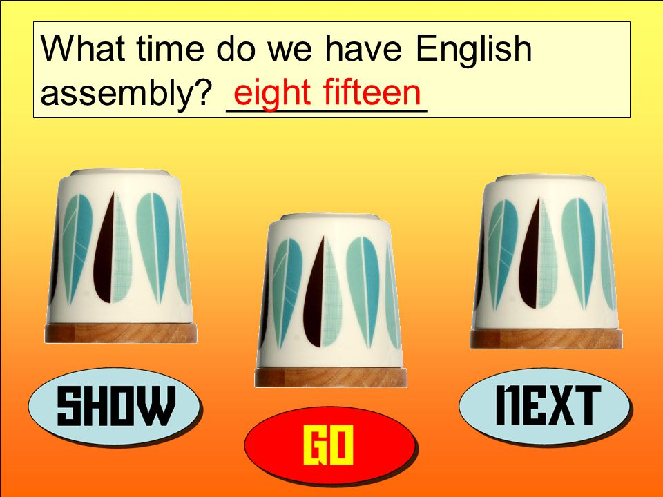 What time do we have English assembly __________ eight fifteen