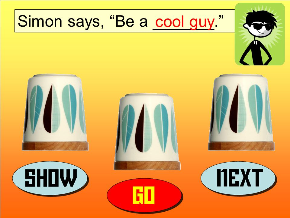 Simon says, Be a _______. cool guy