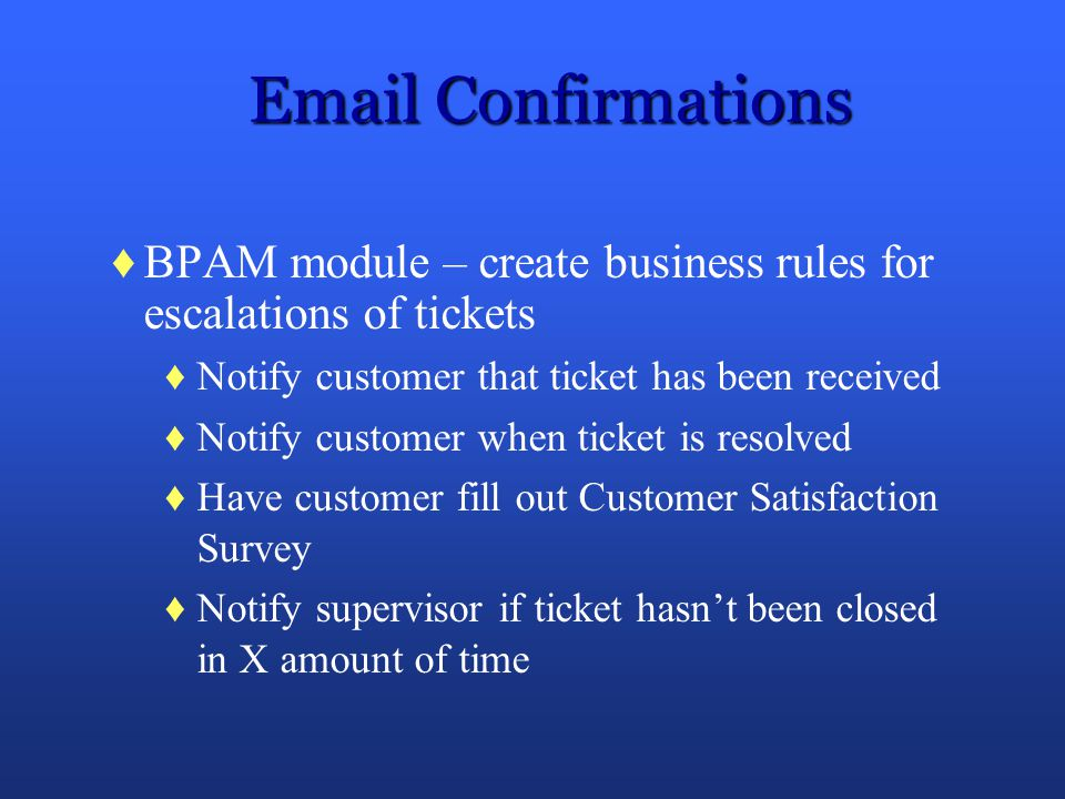 Confirmations BPAM module – create business rules for escalations of tickets. Notify customer that ticket has been received.