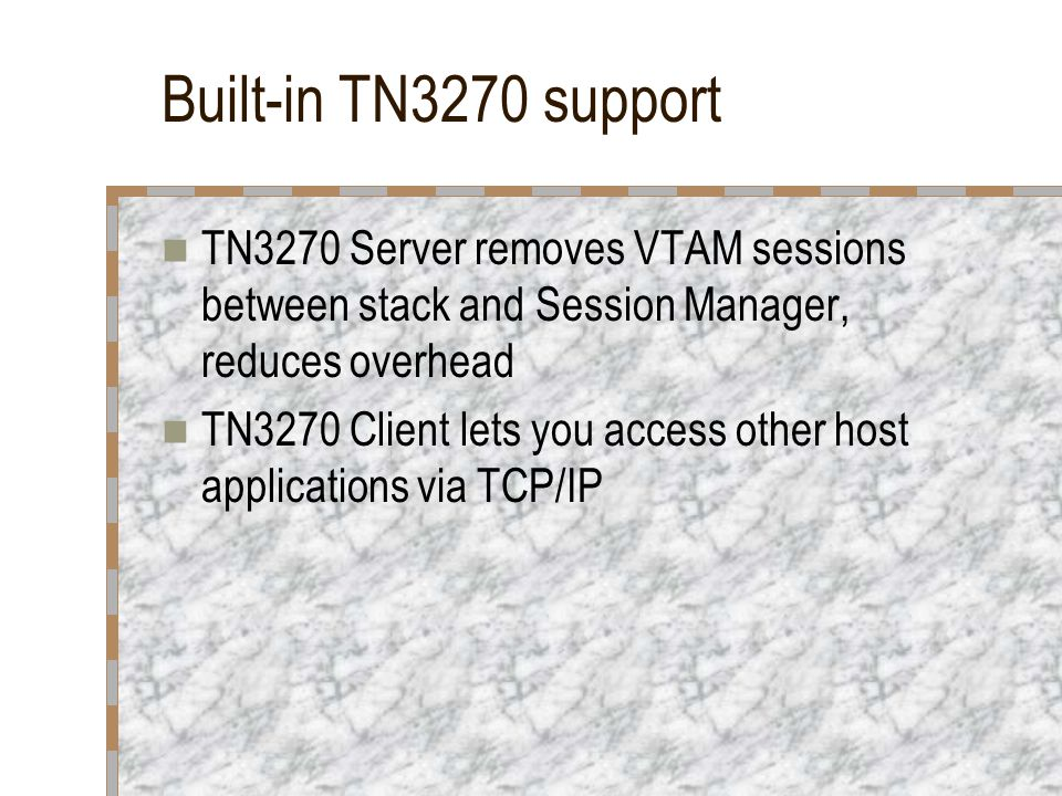 Built-in TN3270 support TN3270 Server removes VTAM sessions between stack and Session Manager, reduces overhead.