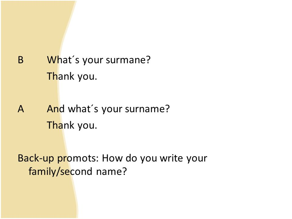 B What´s your surmane. Thank you. A And what´s your surname.