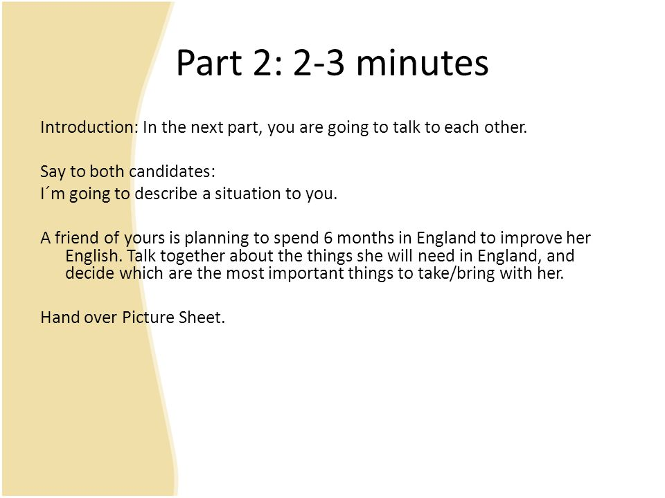Part 2: 2-3 minutes Introduction: In the next part, you are going to talk to each other. Say to both candidates:
