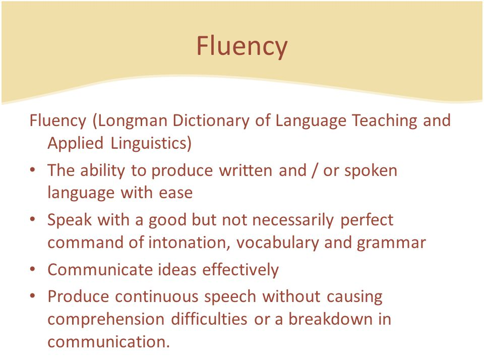 Fluency Fluency (Longman Dictionary of Language Teaching and Applied Linguistics) The ability to produce written and / or spoken language with ease.