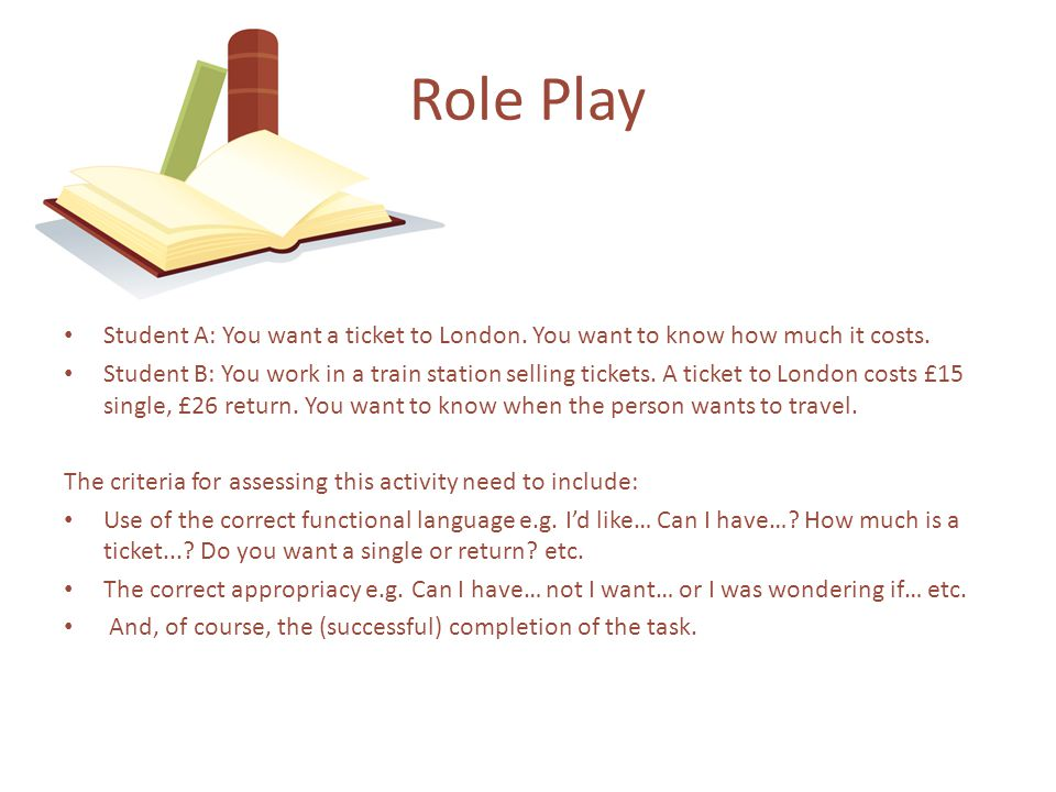 Role Play Student A: You want a ticket to London. You want to know how much it costs.