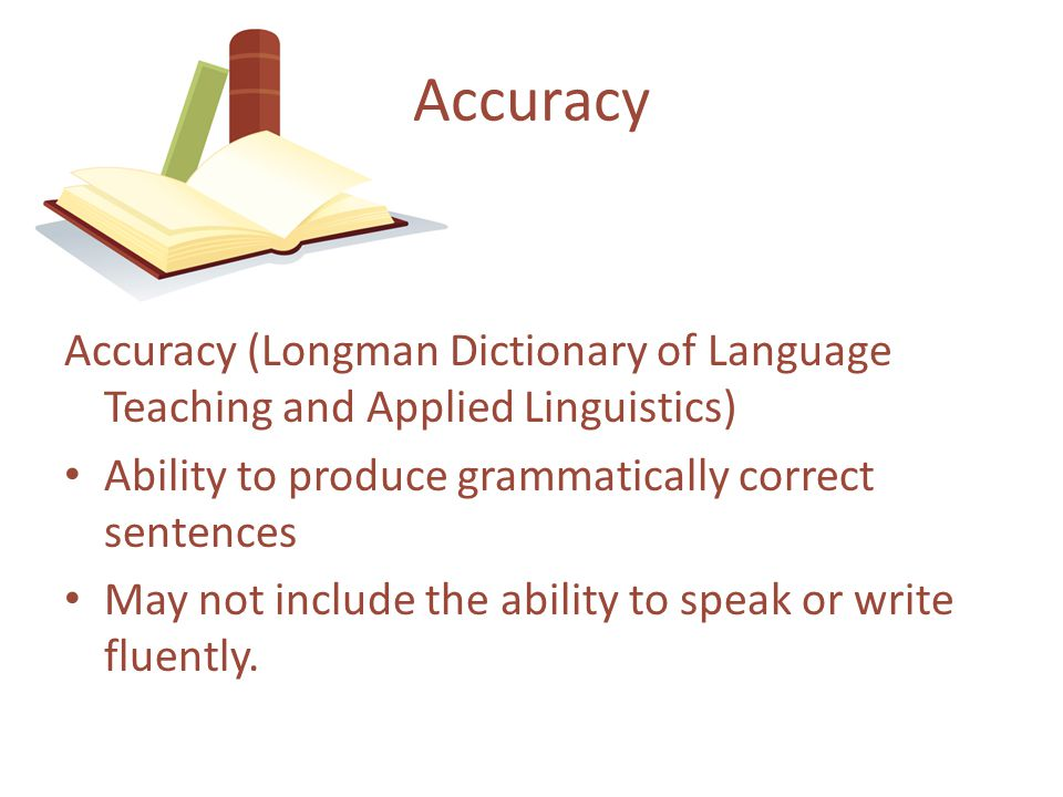 Accuracy Accuracy (Longman Dictionary of Language Teaching and Applied Linguistics) Ability to produce grammatically correct sentences.
