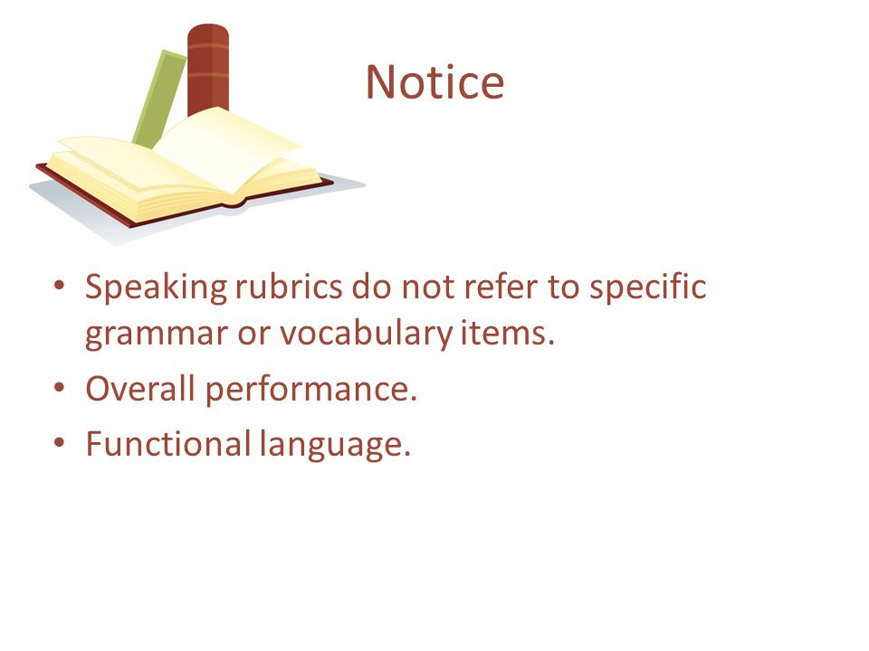 Notice Speaking rubrics do not refer to specific grammar or vocabulary items. Overall performance.