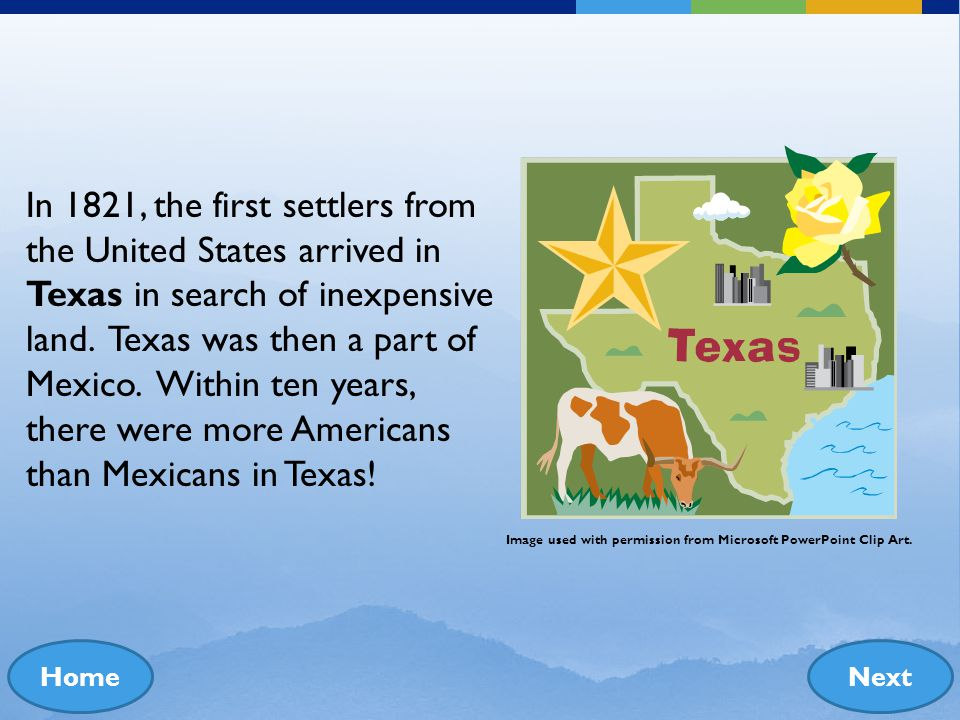 In 1821, the first settlers from the United States arrived in Texas in search of inexpensive land. Texas was then a part of Mexico. Within ten years, there were more Americans than Mexicans in Texas!