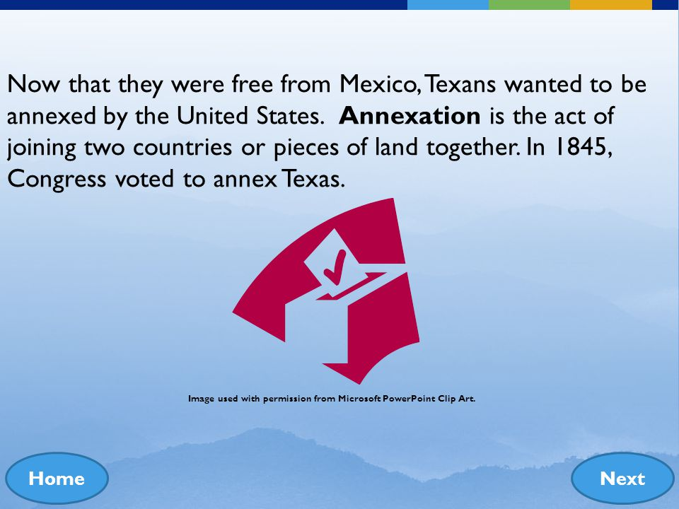 Now that they were free from Mexico, Texans wanted to be annexed by the United States. Annexation is the act of joining two countries or pieces of land together. In 1845, Congress voted to annex Texas.