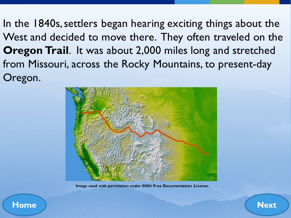 In the 1840s, settlers began hearing exciting things about the West and decided to move there. They often traveled on the Oregon Trail. It was about 2,000 miles long and stretched from Missouri, across the Rocky Mountains, to present-day Oregon.
