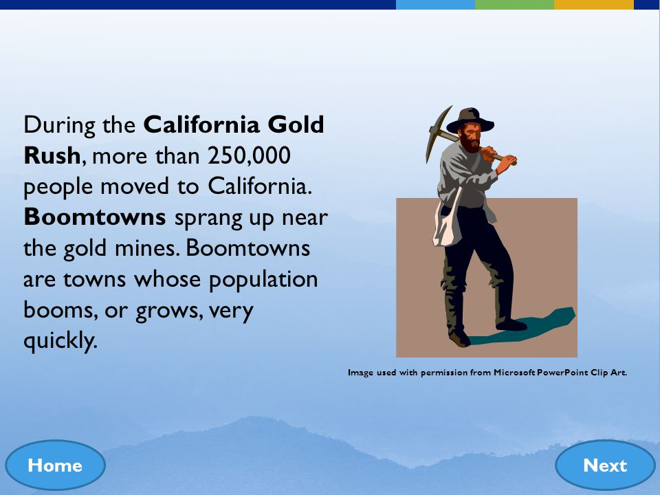 During the California Gold Rush, more than 250,000 people moved to California. Boomtowns sprang up near the gold mines. Boomtowns are towns whose population booms, or grows, very quickly.