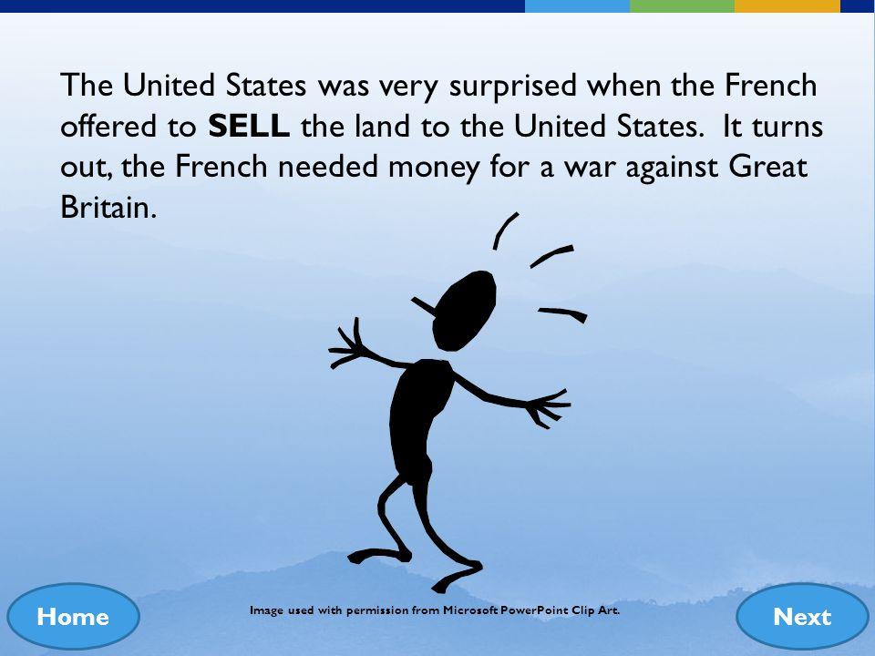 The United States was very surprised when the French offered to SELL the land to the United States. It turns out, the French needed money for a war against Great Britain.