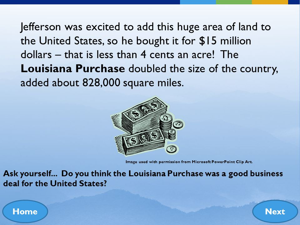 Jefferson was excited to add this huge area of land to the United States, so he bought it for $15 million dollars – that is less than 4 cents an acre! The Louisiana Purchase doubled the size of the country, added about 828,000 square miles.