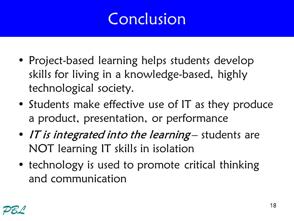 Conclusion Project-based learning helps students develop skills for living in a knowledge-based, highly technological society.